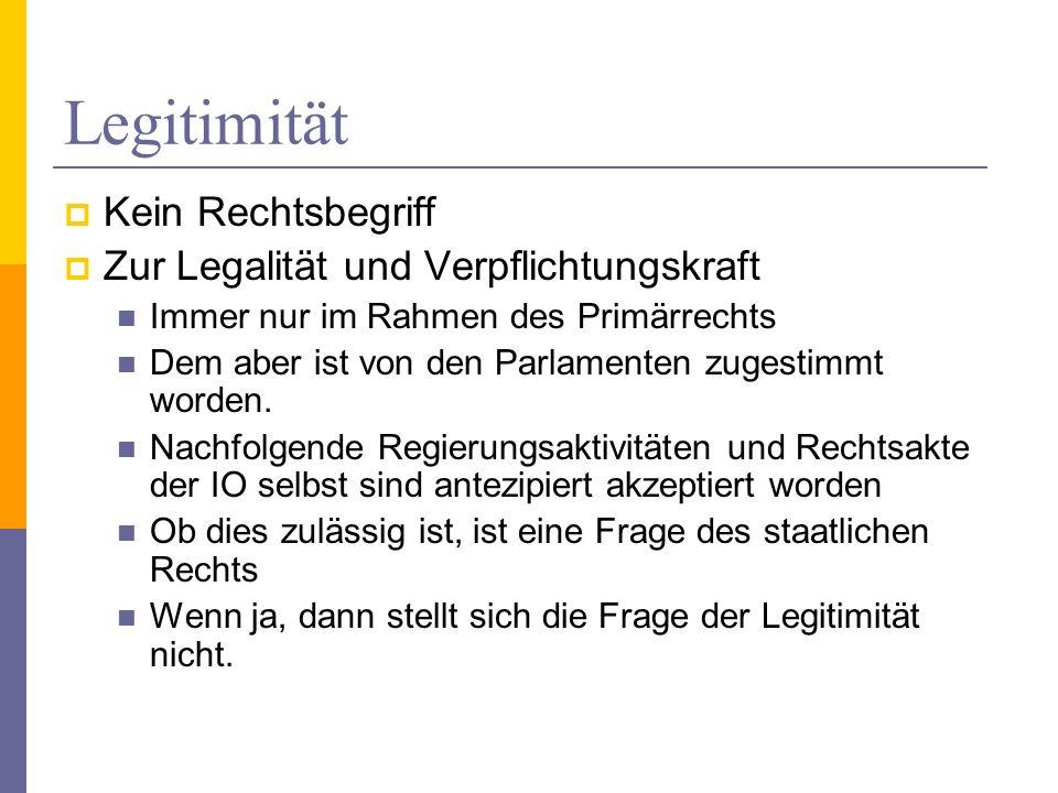 Legitimität Kein Rechtsbegriff Zur Legalität und Verpflichtungskraft Immer nur im Rahmen des Primärrechts Dem aber ist von den Parlamenten zugestimmt