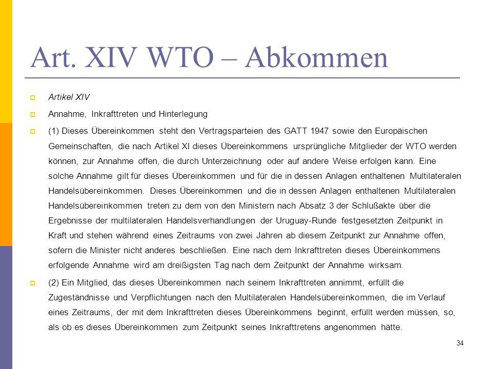 Art. XIV WTO – Abkommen Artikel XIV Annahme, Inkrafttreten und Hinterlegung (1) Dieses Übereinkommen steht den Vertragsparteien des GATT 1947 sowie de