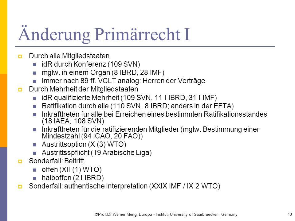 Änderung Primärrecht I Durch alle Mitgliedstaaten idR durch Konferenz (109 SVN) mglw. in einem Organ (8 IBRD, 28 IMF) Immer nach 89 ff. VCLT analog: H