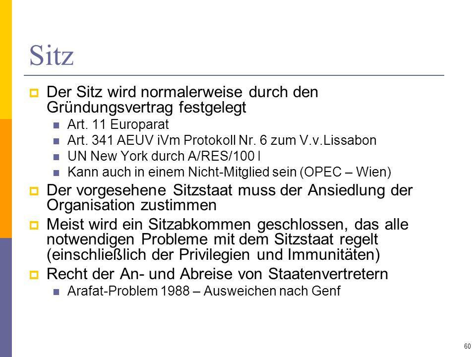 Sitz Der Sitz wird normalerweise durch den Gründungsvertrag festgelegt Art. 11 Europarat Art. 341 AEUV iVm Protokoll Nr. 6 zum V.v.Lissabon UN New Yor