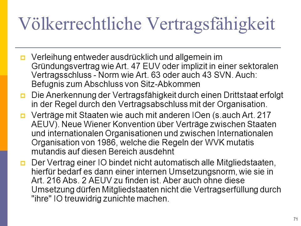Völkerrechtliche Vertragsfähigkeit Verleihung entweder ausdrücklich und allgemein im Gründungsvertrag wie Art. 47 EUV oder implizit in einer sektorale