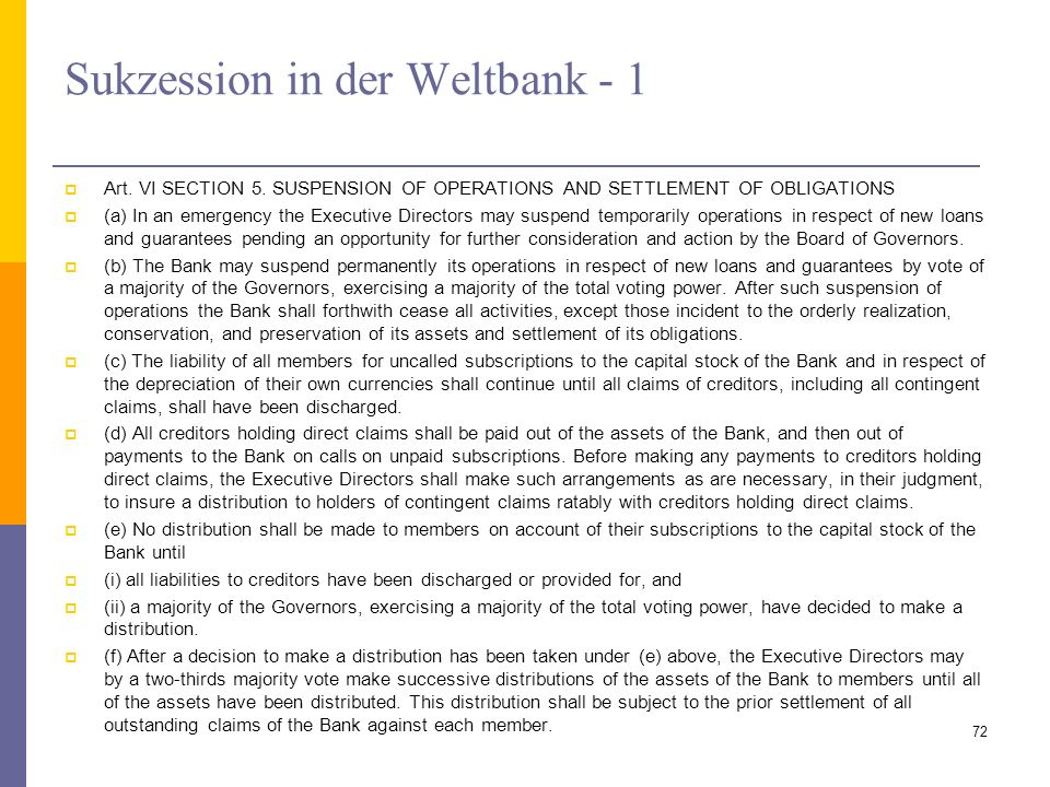 Sukzession in der Weltbank - 1 Art. VI SECTION 5. SUSPENSION OF OPERATIONS AND SETTLEMENT OF OBLIGATIONS (a) In an emergency the Executive Directors m