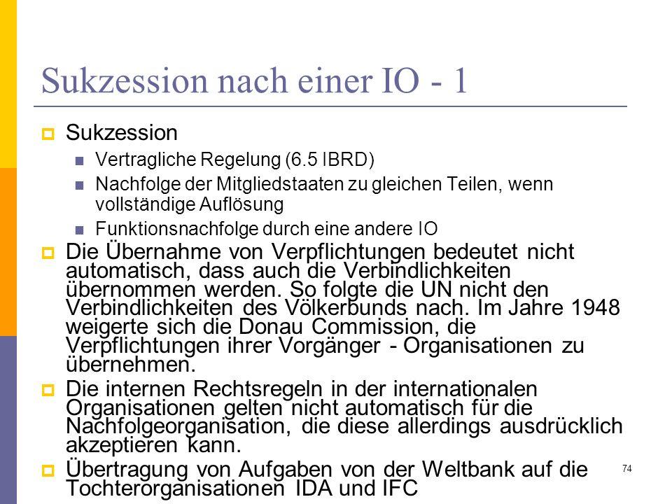 Sukzession nach einer IO - 1 Sukzession Vertragliche Regelung (6.5 IBRD) Nachfolge der Mitgliedstaaten zu gleichen Teilen, wenn vollständige Auflösung