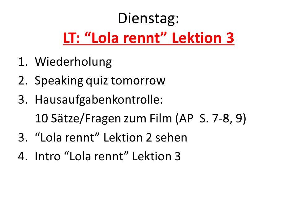 Dienstag: LT: Lola rennt Lektion 3 1.Wiederholung 2.Speaking quiz tomorrow 3.Hausaufgabenkontrolle: 10 Sätze/Fragen zum Film (AP S. 7-8, 9) 3.Lola ren