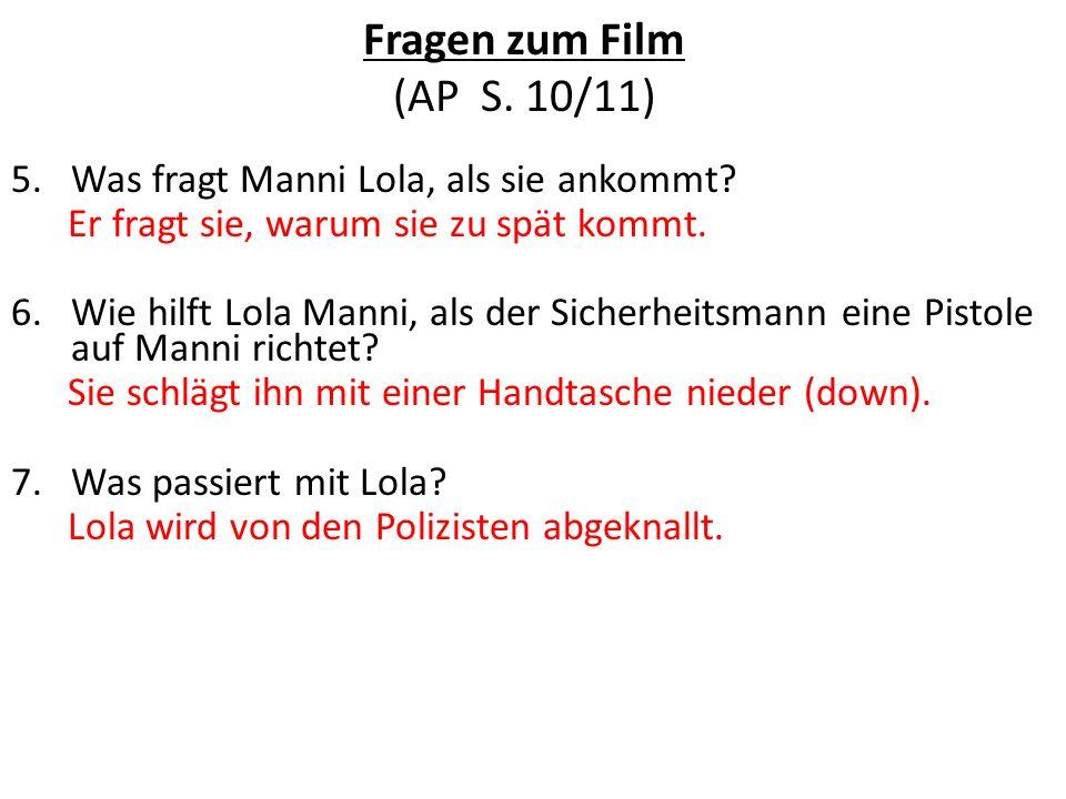Fragen zum Film (AP S. 10/11) 5.Was fragt Manni Lola, als sie ankommt? Er fragt sie, warum sie zu spät kommt. 6.Wie hilft Lola Manni, als der Sicherhe