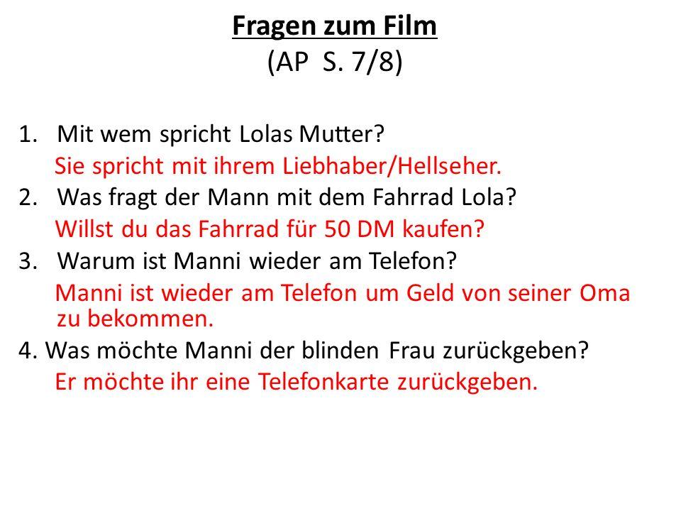 Fragen zum Film (AP S. 7/8) 1.Mit wem spricht Lolas Mutter? Sie spricht mit ihrem Liebhaber/Hellseher. 2.Was fragt der Mann mit dem Fahrrad Lola? Will