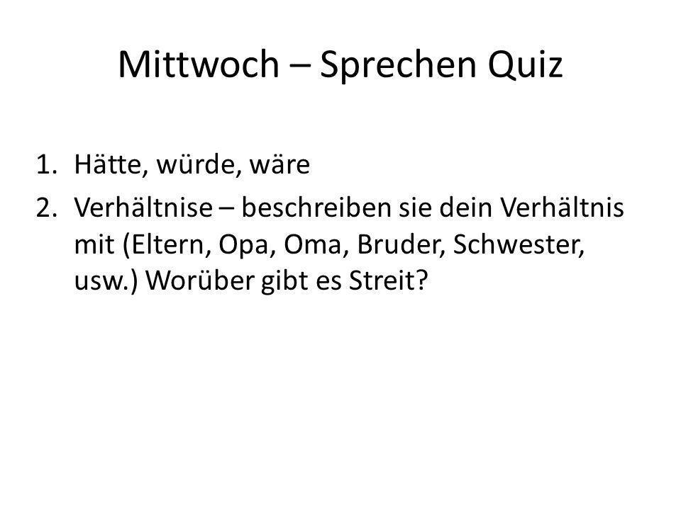 Mittwoch – Sprechen Quiz 1.Hätte, würde, wäre 2.Verhältnise – beschreiben sie dein Verhältnis mit (Eltern, Opa, Oma, Bruder, Schwester, usw.) Worüber