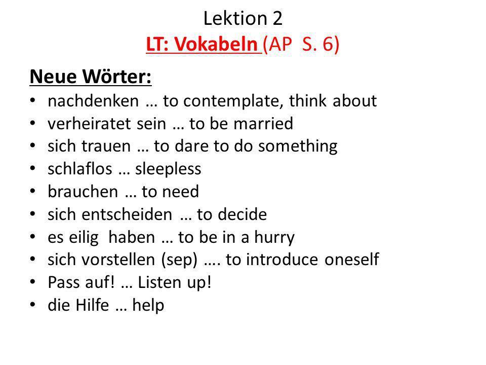 Lektion 2 LT: Vokabeln (AP S. 6) Neue Wörter: nachdenken … to contemplate, think about verheiratet sein … to be married sich trauen … to dare to do so