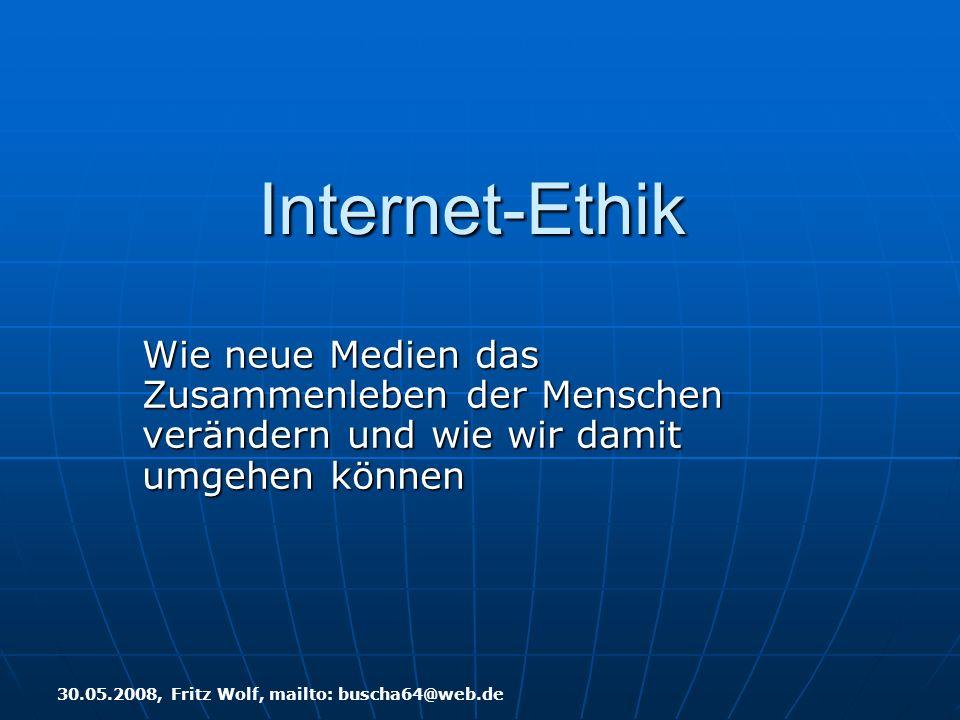 Internet-Ethik Wie neue Medien das Zusammenleben der Menschen verändern und wie wir damit umgehen können 30.05.2008, Fritz Wolf, mailto: buscha64@web.