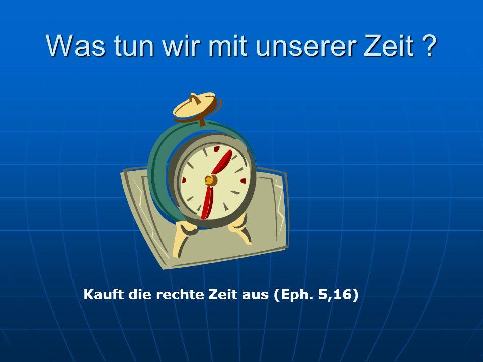 Was tun wir mit unserer Zeit ? Kauft die rechte Zeit aus (Eph. 5,16)