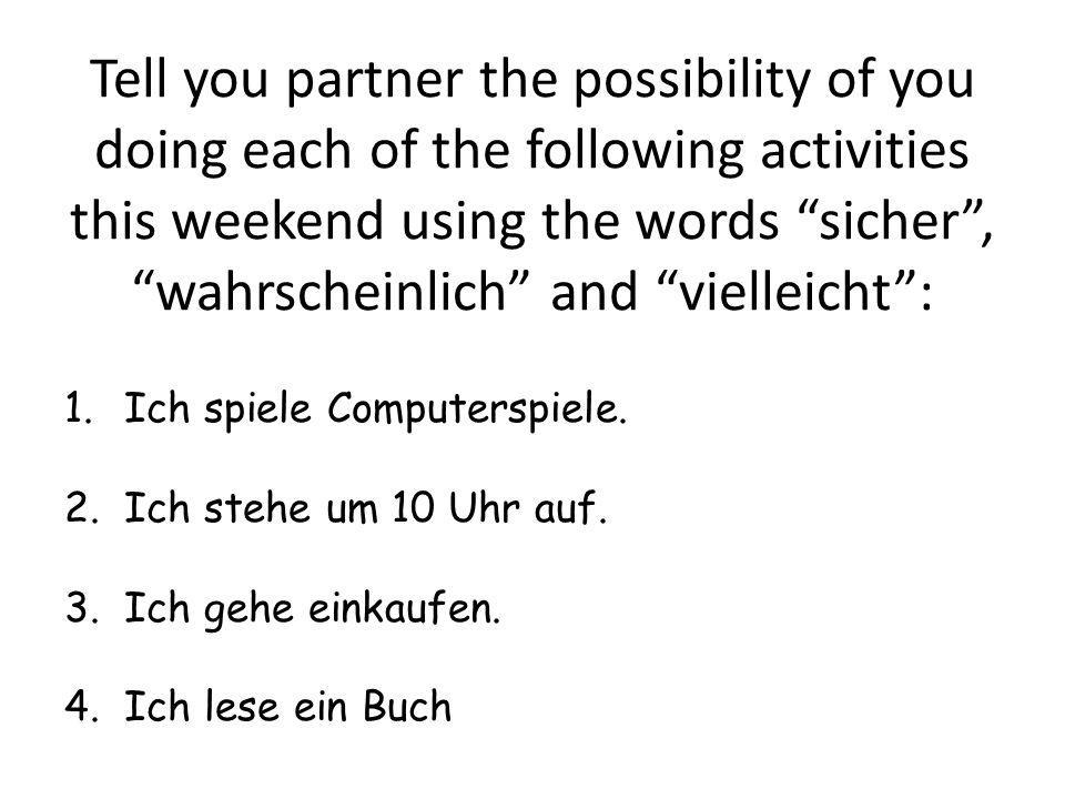 Tell you partner the possibility of you doing each of the following activities this weekend using the words sicher, wahrscheinlich and vielleicht: 1.I