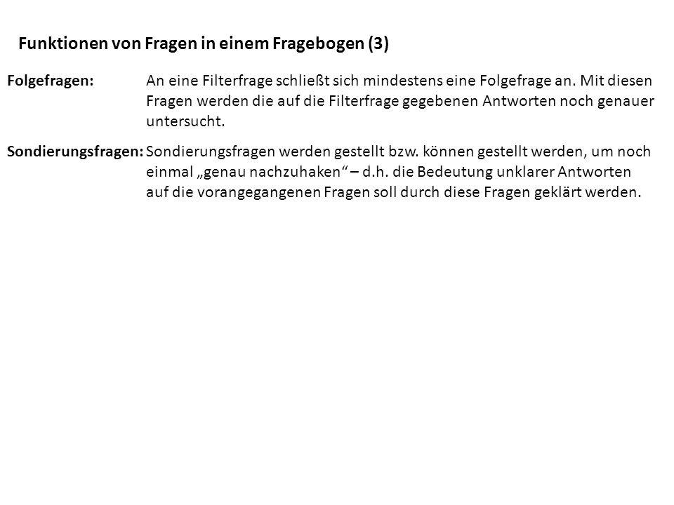 Funktionen von Fragen in einem Fragebogen (3) Folgefragen: An eine Filterfrage schließt sich mindestens eine Folgefrage an. Mit diesen Fragen werden d