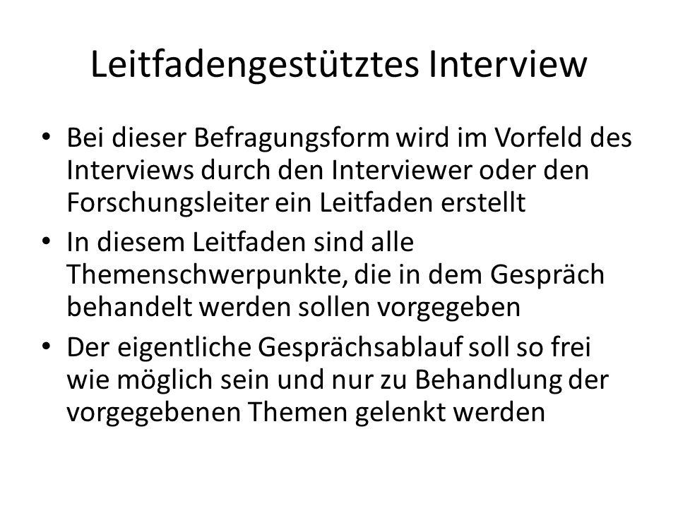 Leitfadengestütztes Interview Bei dieser Befragungsform wird im Vorfeld des Interviews durch den Interviewer oder den Forschungsleiter ein Leitfaden e