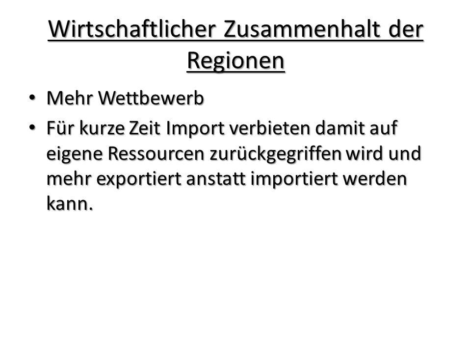 Wirtschaftlicher Zusammenhalt der Regionen Mehr Wettbewerb Mehr Wettbewerb Für kurze Zeit Import verbieten damit auf eigene Ressourcen zurückgegriffen wird und mehr exportiert anstatt importiert werden kann.