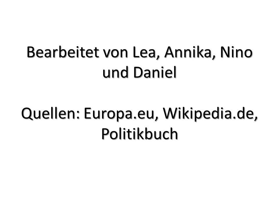 Bearbeitet von Lea, Annika, Nino und Daniel Quellen: Europa.eu, Wikipedia.de, Politikbuch