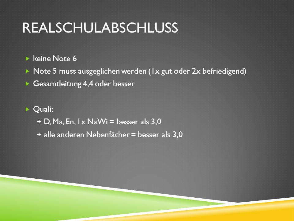 REALSCHULABSCHLUSS keine Note 6 Note 5 muss ausgeglichen werden (1x gut oder 2x befriedigend) Gesamtleitung 4,4 oder besser Quali: + D, Ma, En, 1x NaW