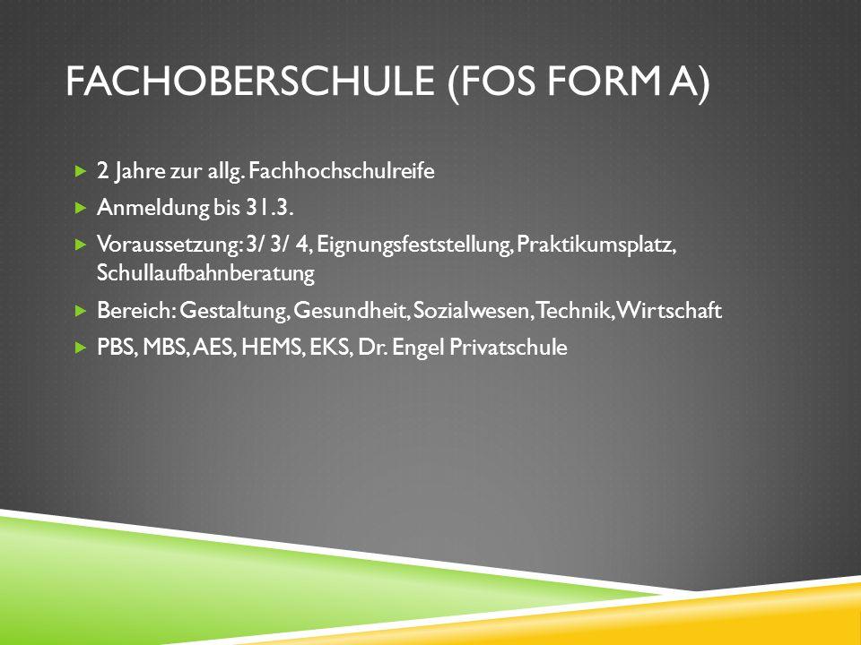 FACHOBERSCHULE (FOS FORM A) 2 Jahre zur allg. Fachhochschulreife Anmeldung bis 31.3. Voraussetzung: 3/ 3/ 4, Eignungsfeststellung, Praktikumsplatz, Sc