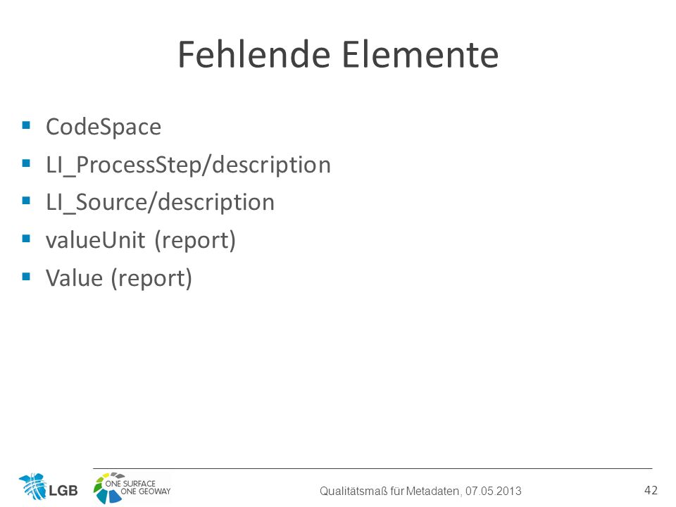 CodeSpace LI_ProcessStep/description LI_Source/description valueUnit (report) Value (report) 42 Fehlende Elemente Qualitätsmaß für Metadaten, 07.05.20