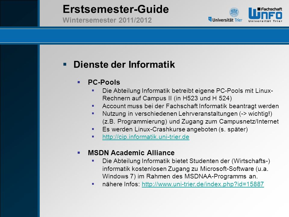 Erstsemester-Guide Wintersemester 2011/2012 Dienste der Informatik PC-Pools Die Abteilung Informatik betreibt eigene PC-Pools mit Linux- Rechnern auf
