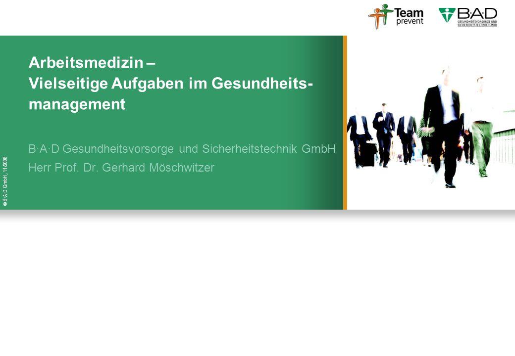 © B·A·D GmbH, 11/2008 Arbeitsmedizin – Vielseitige Aufgaben im Gesundheits- management B·A·D Gesundheitsvorsorge und Sicherheitstechnik GmbH Herr Prof
