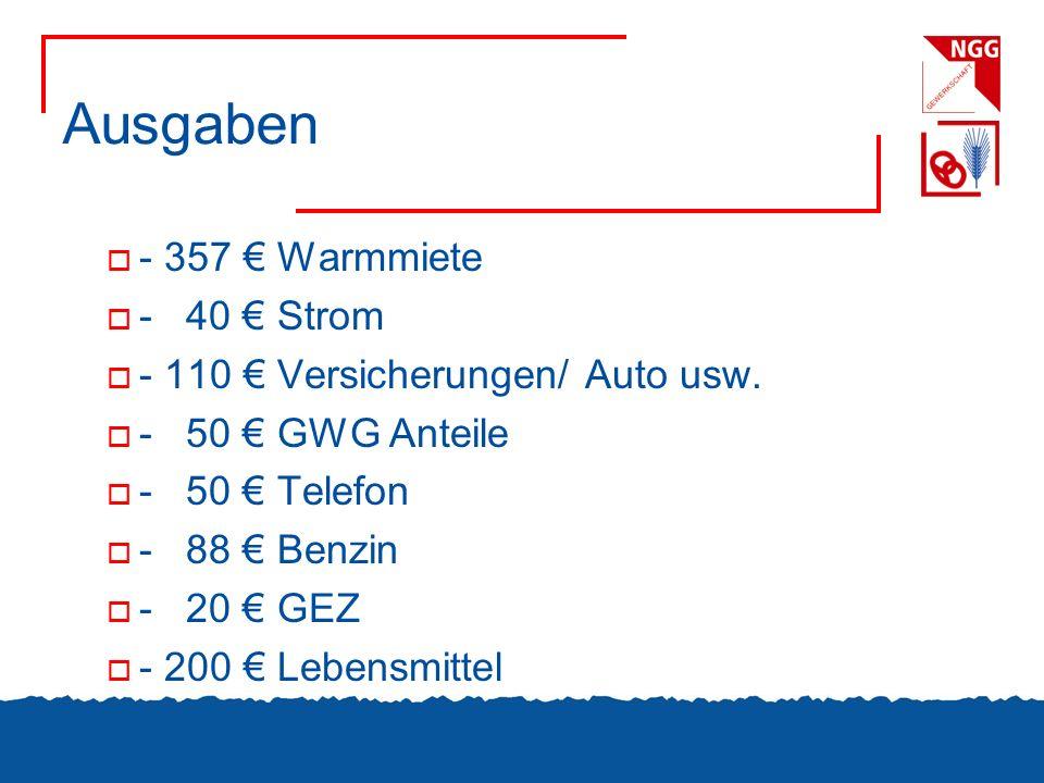 Ausgaben - 357 Warmmiete - 40 Strom - 110 Versicherungen/ Auto usw. - 50 GWG Anteile - 50 Telefon - 88 Benzin - 20 GEZ - 200 Lebensmittel