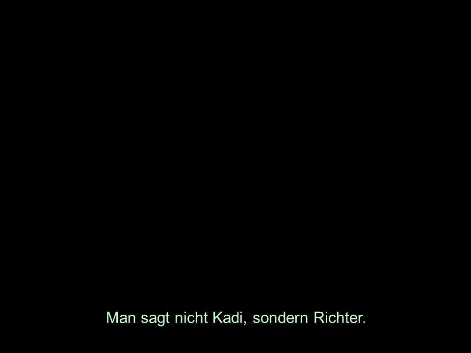 Man sagt nicht Kadi, sondern Richter.