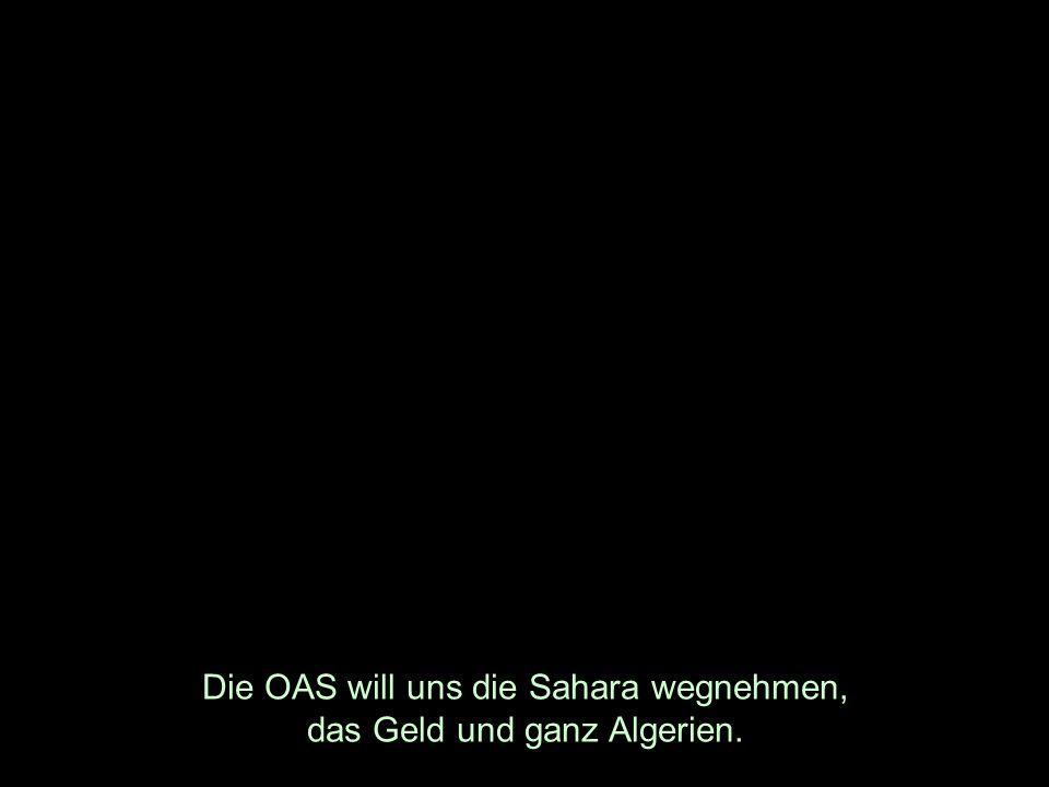 Die OAS will uns die Sahara wegnehmen, das Geld und ganz Algerien.