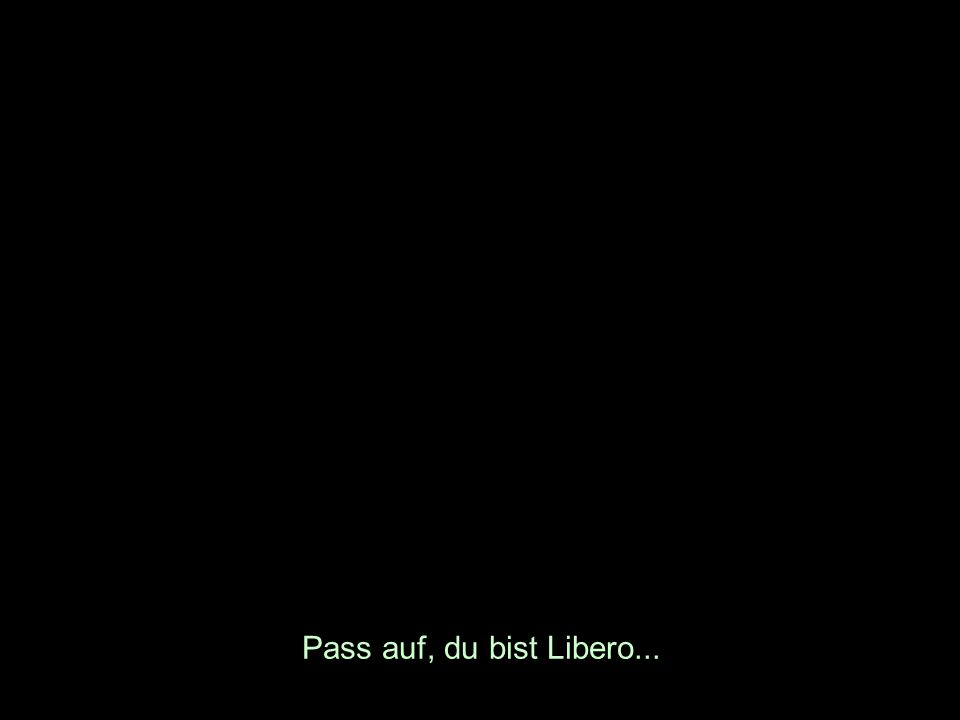 Pass auf, du bist Libero...