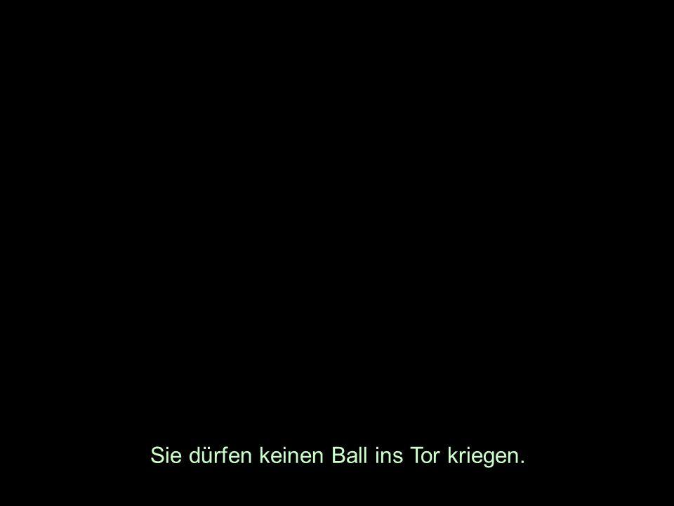 Sie dürfen keinen Ball ins Tor kriegen.