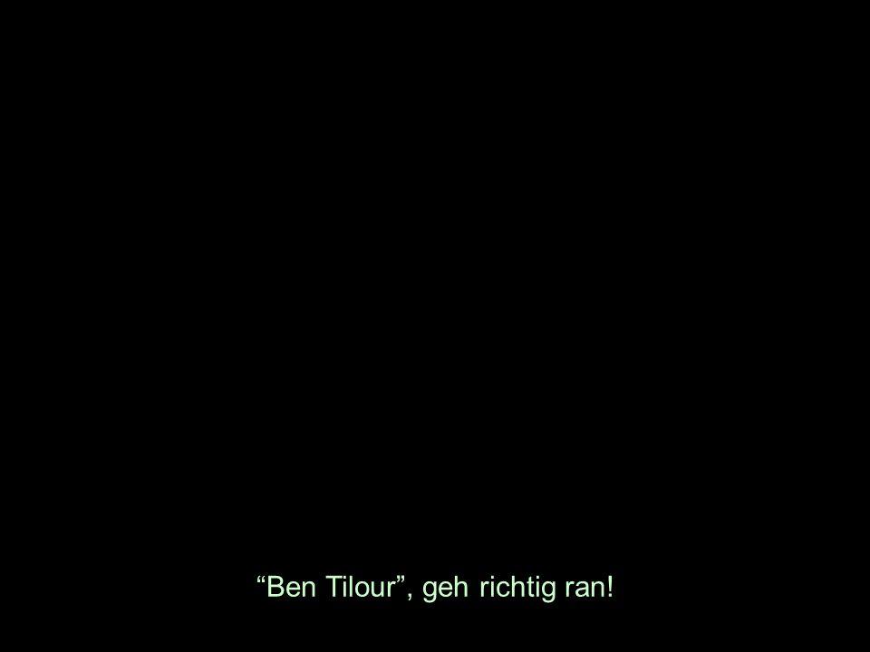 Ben Tilour, geh richtig ran!