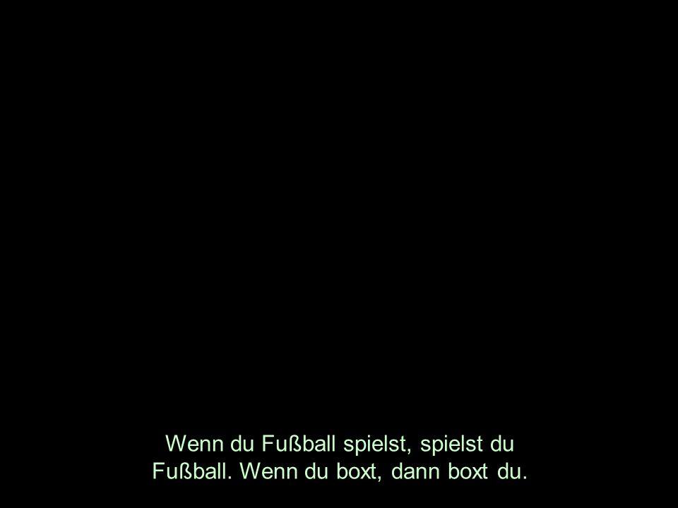 Wenn du Fußball spielst, spielst du Fußball. Wenn du boxt, dann boxt du.