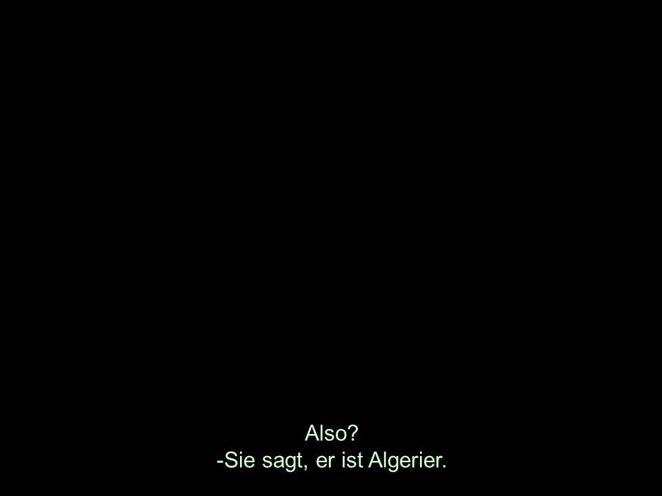Also? -Sie sagt, er ist Algerier.