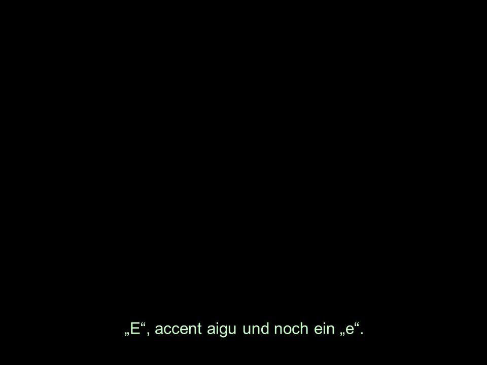 E, accent aigu und noch ein e.