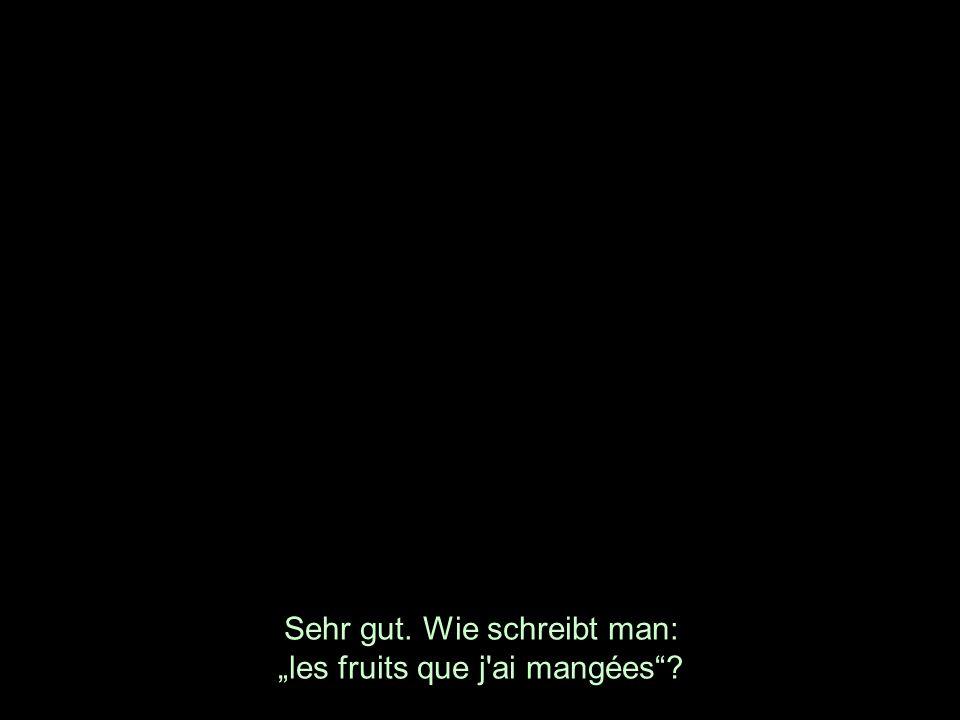Sehr gut. Wie schreibt man: les fruits que j'ai mangées?
