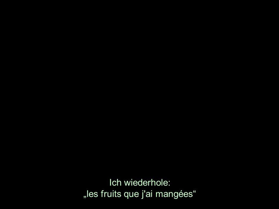 Ich wiederhole: les fruits que j'ai mangées