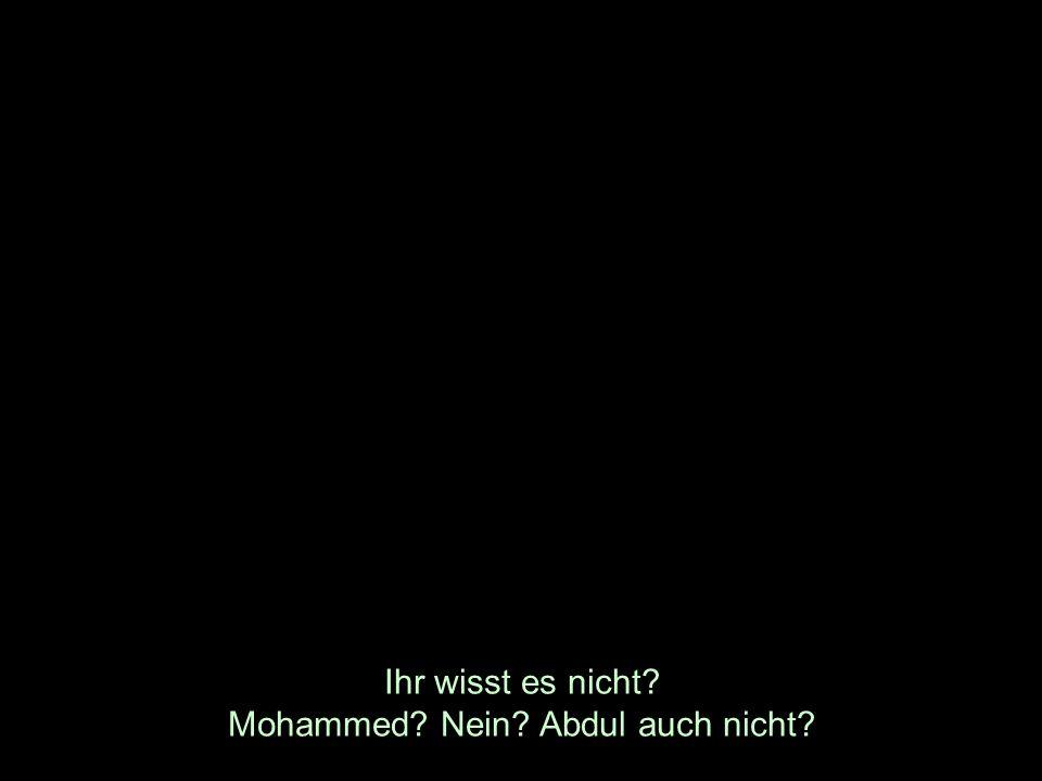 Ihr wisst es nicht? Mohammed? Nein? Abdul auch nicht?