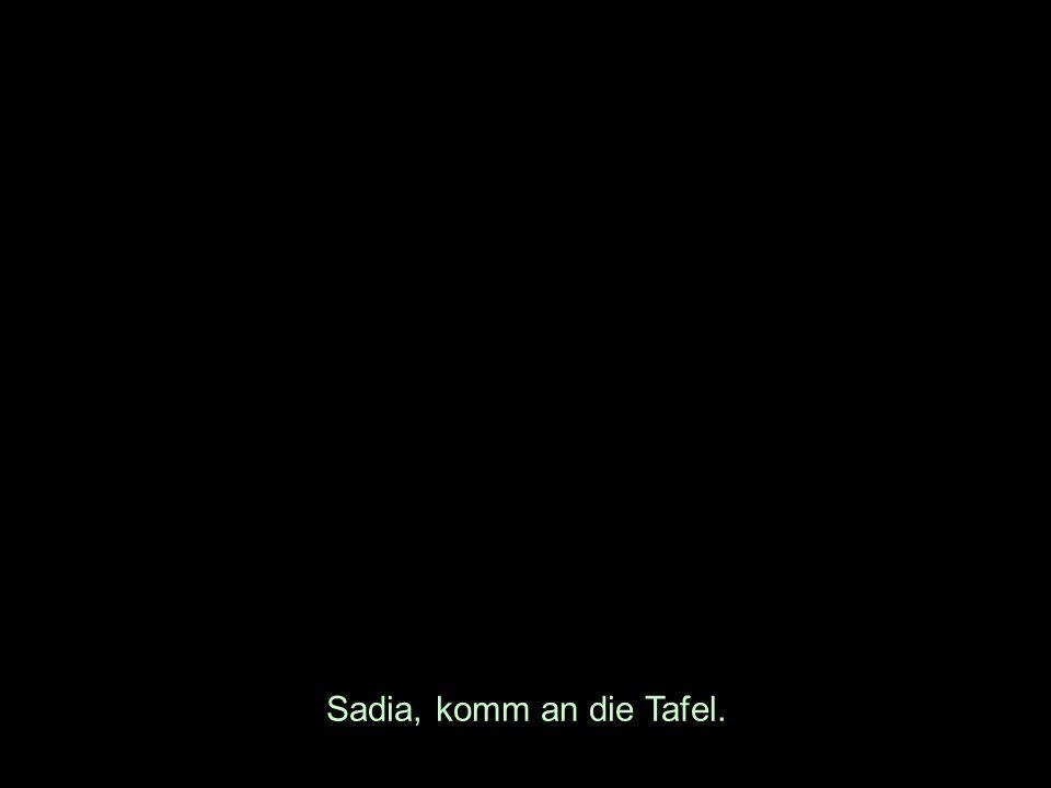 Sadia, komm an die Tafel.