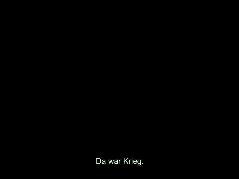 Da war Krieg.
