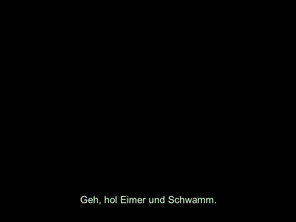 Geh, hol Eimer und Schwamm.