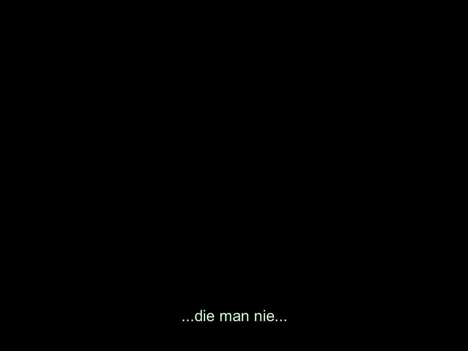 ...die man nie...