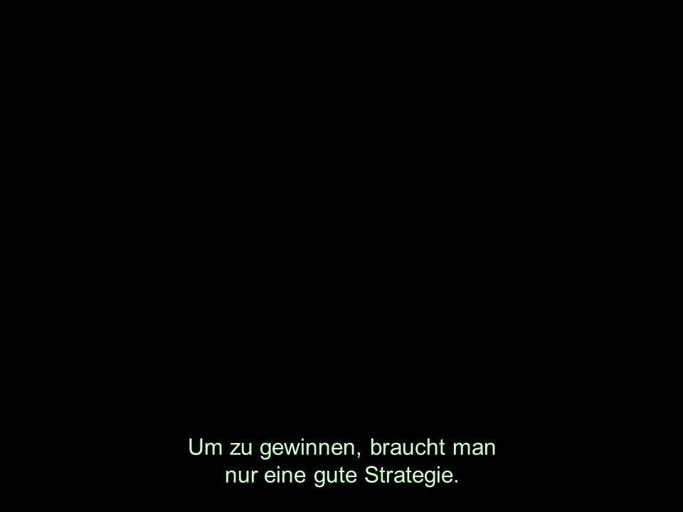 Um zu gewinnen, braucht man nur eine gute Strategie.