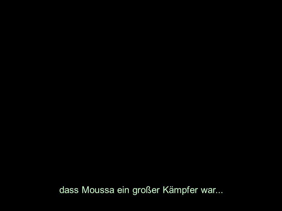 dass Moussa ein großer Kämpfer war...