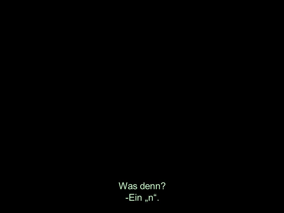 Was denn? -Ein n.