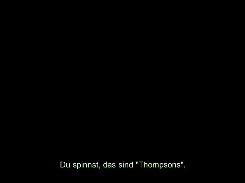 Du spinnst, das sind Thompsons .