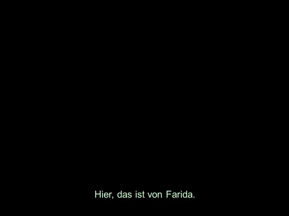 Hier, das ist von Farida.