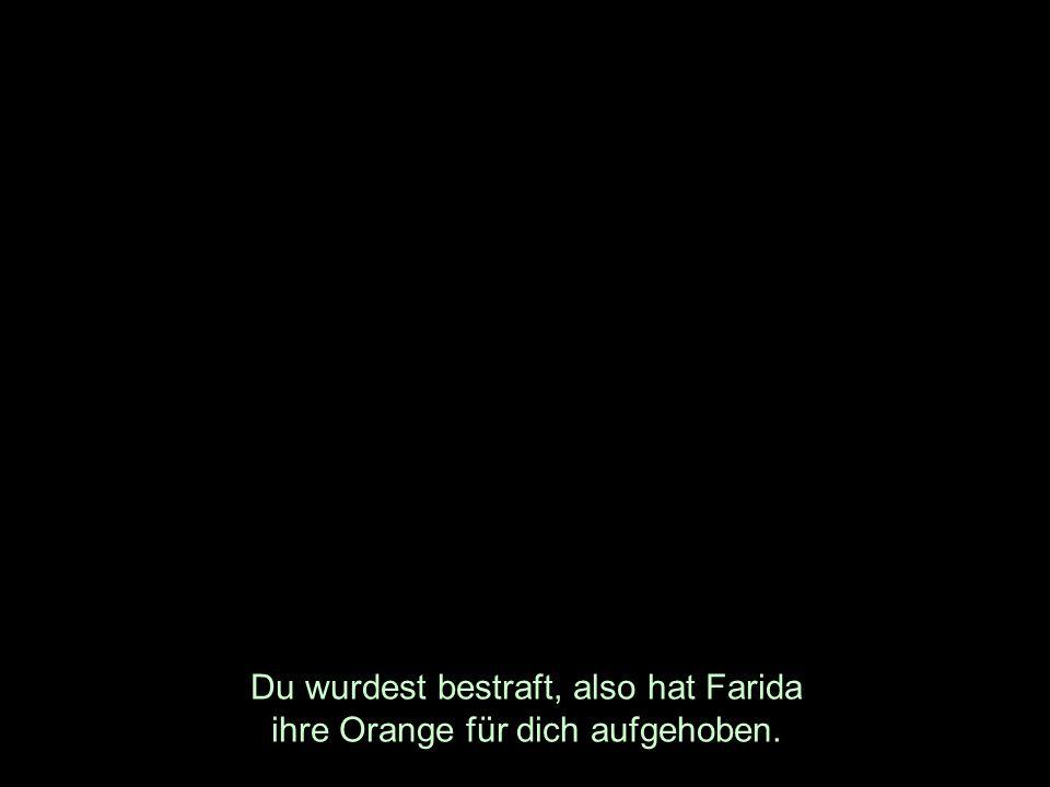 Du wurdest bestraft, also hat Farida ihre Orange für dich aufgehoben.