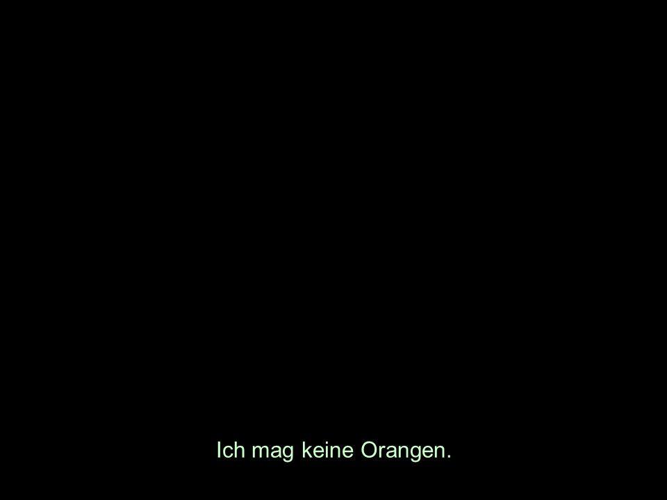 Ich mag keine Orangen.