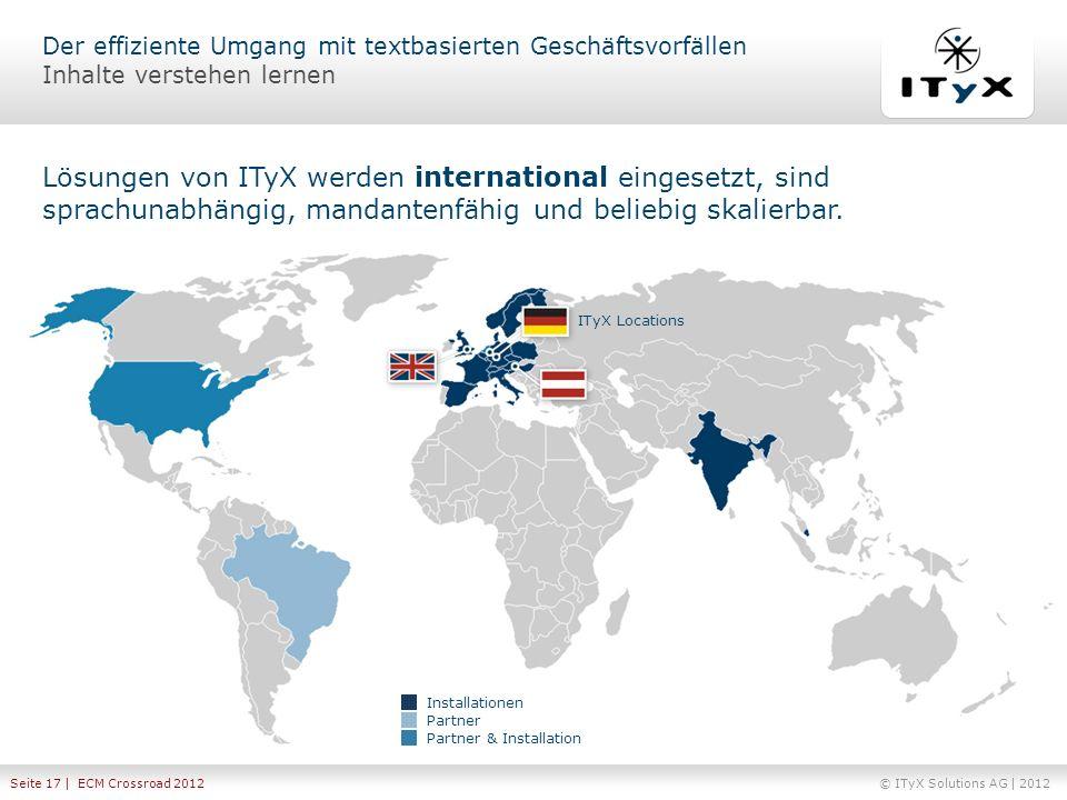 © ITyX Solutions AG | 2012 Seite 17 | ECM Crossroad 2012 Lösungen von ITyX werden international eingesetzt, sind sprachunabhängig, mandantenfähig und