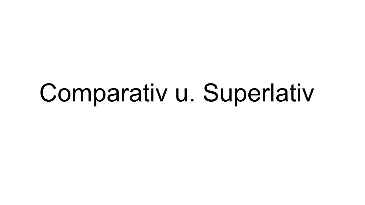 Comparativ u. Superlativ