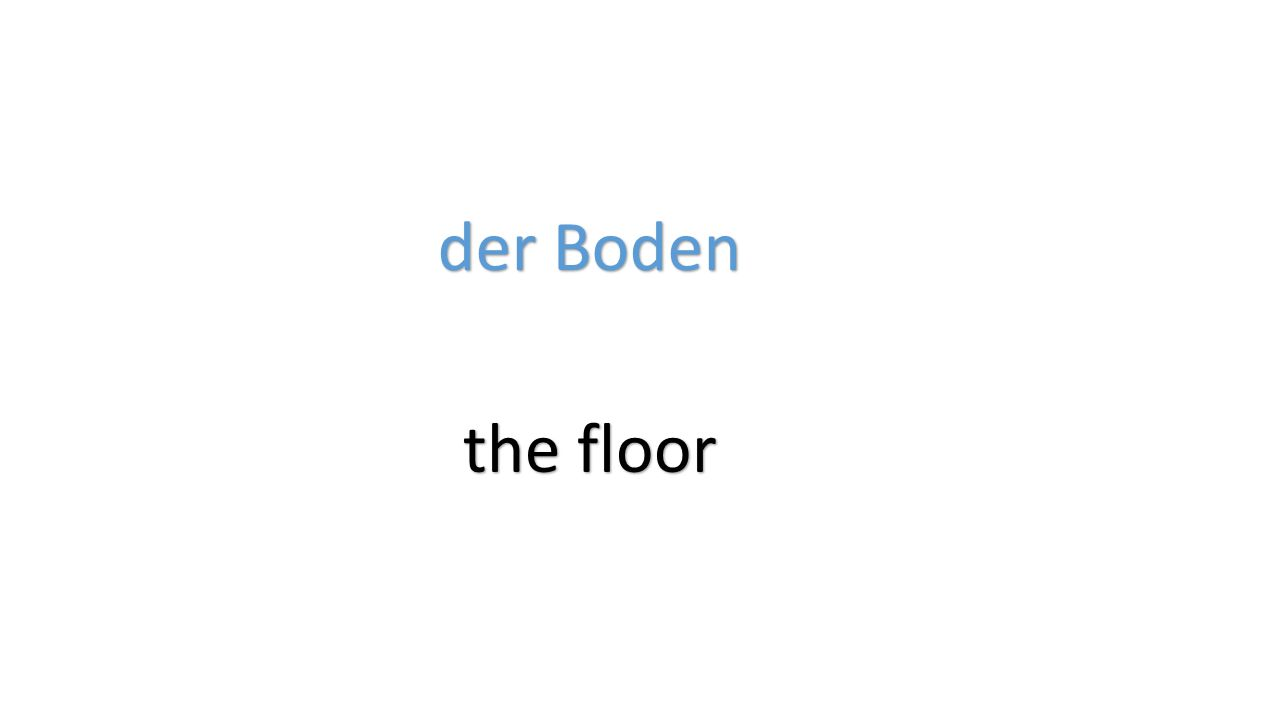 der Boden the floor